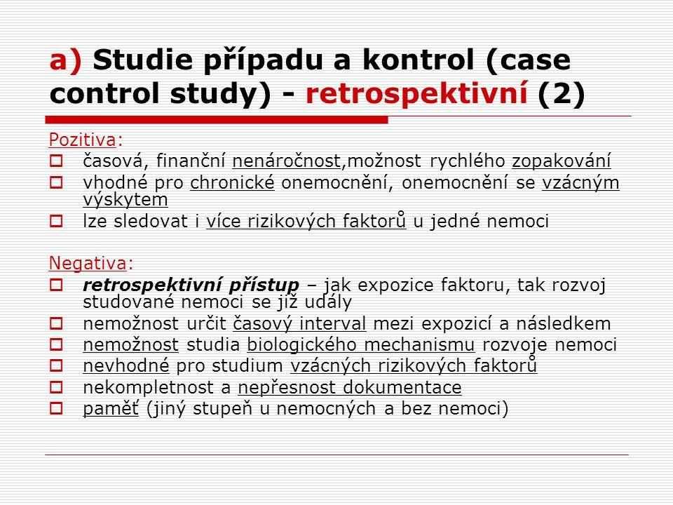 a) Studie případu a kontrol (case control study) - retrospektivní (2) Pozitiva:  časová, finanční nenáročnost,možnost rychlého zopakování  vhodné pro chronické onemocnění, onemocnění se vzácným výskytem  lze sledovat i více rizikových faktorů u jedné nemoci Negativa:  retrospektivní přístup – jak expozice faktoru, tak rozvoj studované nemoci se již udály  nemožnost určit časový interval mezi expozicí a následkem  nemožnost studia biologického mechanismu rozvoje nemoci  nevhodné pro studium vzácných rizikových faktorů  nekompletnost a nepřesnost dokumentace  paměť (jiný stupeň u nemocných a bez nemoci)
