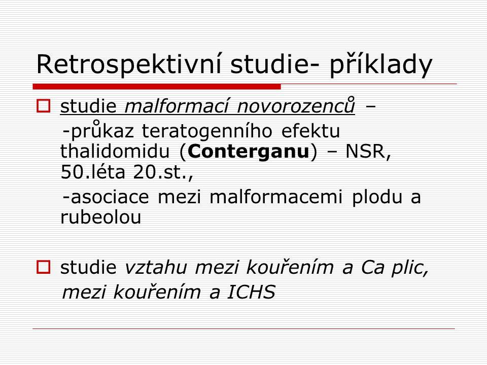 Retrospektivní studie- příklady  studie malformací novorozenců – -průkaz teratogenního efektu thalidomidu (Conterganu) – NSR, 50.léta 20.st., -asociace mezi malformacemi plodu a rubeolou  studie vztahu mezi kouřením a Ca plic, mezi kouřením a ICHS