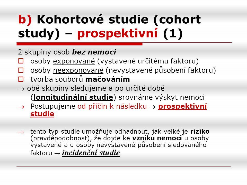 b) Kohortové studie (cohort study) – prospektivní (1) 2 skupiny osob bez nemoci  osoby exponované (vystavené určitému faktoru)  osoby neexponované (nevystavené působení faktoru)  tvorba souborů mačováním  obě skupiny sledujeme a po určité době (longitudinální studie) srovnáme výskyt nemoci Postupujeme od příčin k následku  prospektivní studie tento typ studie umožňuje odhadnout, jak velké je riziko (pravděpodobnost), že dojde ke vzniku nemoci u osoby vystavené a u osoby nevystavené působení sledovaného faktoru → incidenční studie