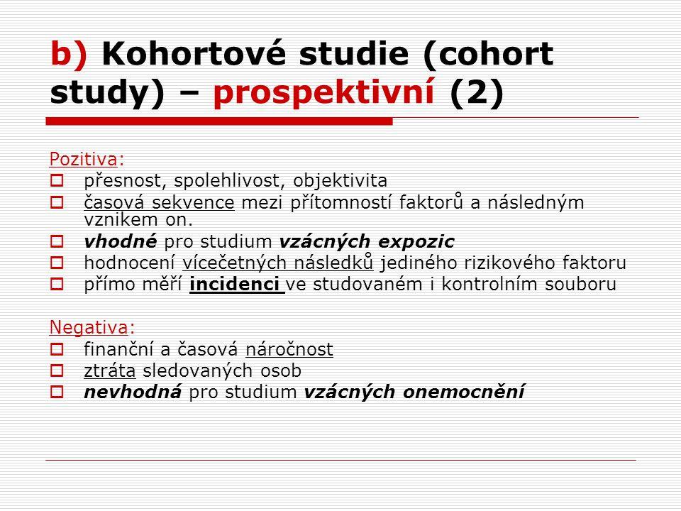 b) Kohortové studie (cohort study) – prospektivní (2) Pozitiva:  přesnost, spolehlivost, objektivita  časová sekvence mezi přítomností faktorů a následným vznikem on.