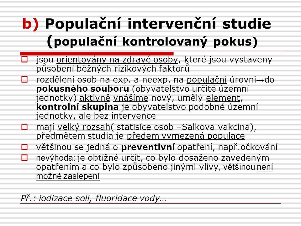 b) Populační intervenční studie ( populační kontrolovaný pokus)  jsou orientovány na zdravé osoby, které jsou vystaveny působení běžných rizikových faktorů  rozdělení osob na exp.