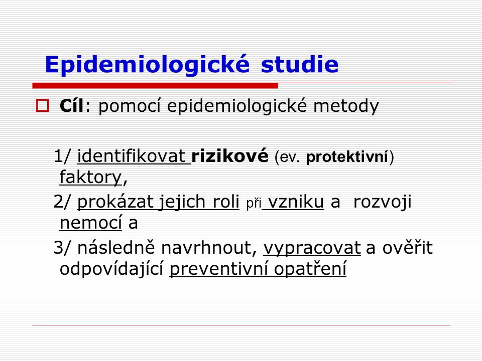 Epidemiologické studie  Cíl: pomocí epidemiologické metody 1/ identifikovat rizikové (ev.