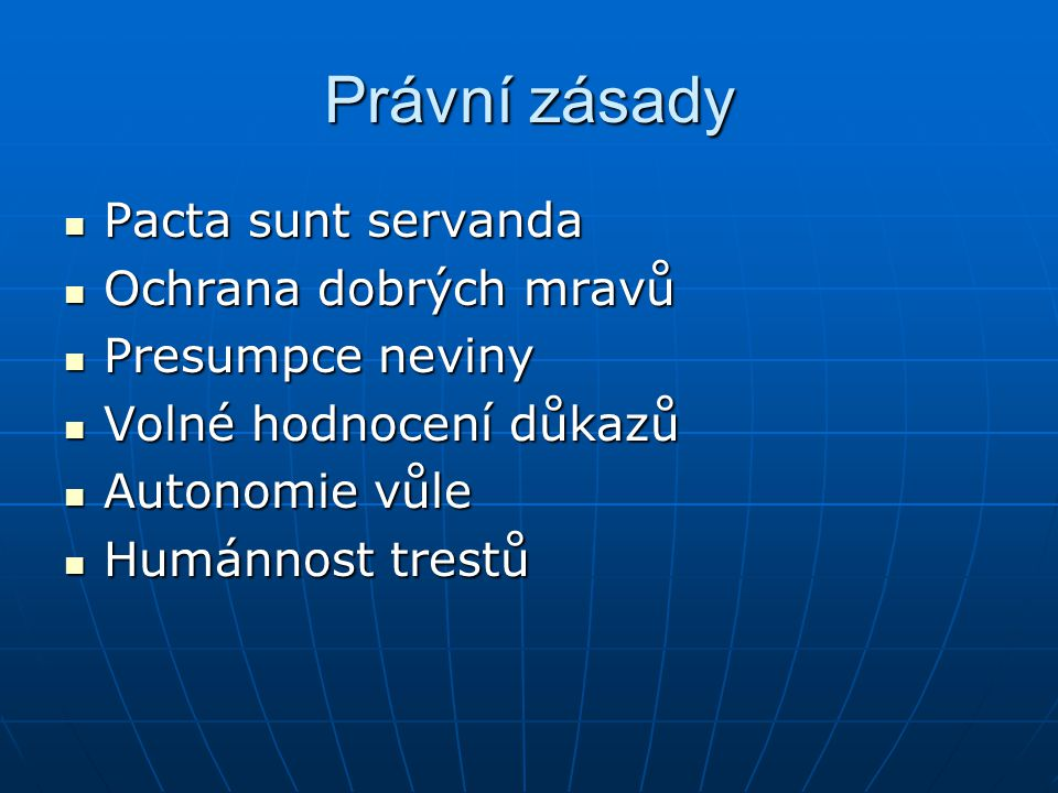 Právní zásady Pacta sunt servanda Pacta sunt servanda Ochrana dobrých mravů Ochrana dobrých mravů Presumpce neviny Presumpce neviny Volné hodnocení důkazů Volné hodnocení důkazů Autonomie vůle Autonomie vůle Humánnost trestů Humánnost trestů