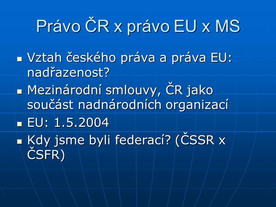 Právo ČR x právo EU x MS Vztah českého práva a práva EU: nadřazenost.