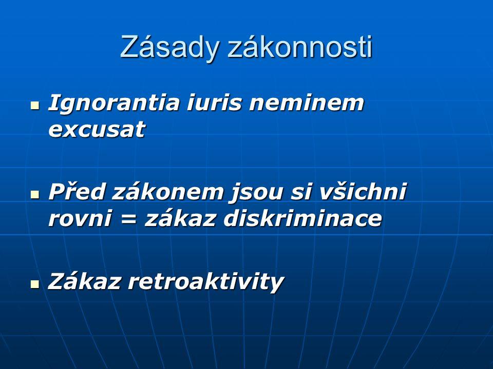 Zásady zákonnosti Ignorantia iuris neminem excusat Ignorantia iuris neminem excusat Před zákonem jsou si všichni rovni = zákaz diskriminace Před zákonem jsou si všichni rovni = zákaz diskriminace Zákaz retroaktivity Zákaz retroaktivity