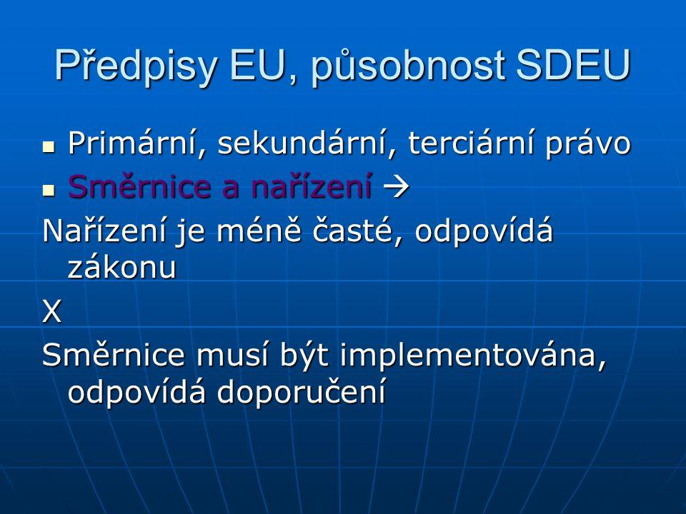 Předpisy EU, působnost SDEU Primární, sekundární, terciární právo Primární, sekundární, terciární právo Směrnice a nařízení  Směrnice a nařízení  Nařízení je méně časté, odpovídá zákonu X Směrnice musí být implementována, odpovídá doporučení