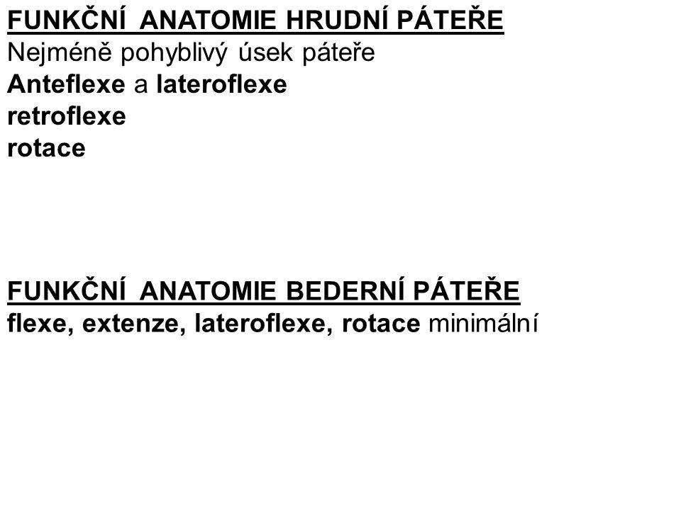 FUNKČNÍ ANATOMIE HRUDNÍ PÁTEŘE Nejméně pohyblivý úsek páteře Anteflexe a lateroflexe retroflexe rotace FUNKČNÍ ANATOMIE BEDERNÍ PÁTEŘE flexe, extenze, lateroflexe, rotace minimální