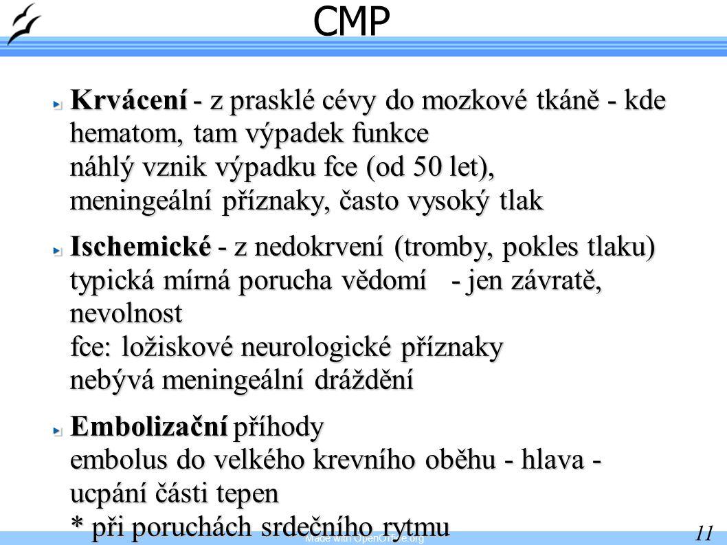 Made with OpenOffice.org 11 CMP Krvácení - z prasklé cévy do mozkové tkáně - kde hematom, tam výpadek funkce náhlý vznik výpadku fce (od 50 let), meningeální příznaky, často vysoký tlak Ischemické - z nedokrvení (tromby, pokles tlaku) typická mírná porucha vědomí - jen závratě, nevolnost fce: ložiskové neurologické příznaky nebývá meningeální dráždění Embolizační příhody embolus do velkého krevního oběhu - hlava - ucpání části tepen * při poruchách srdečního rytmu