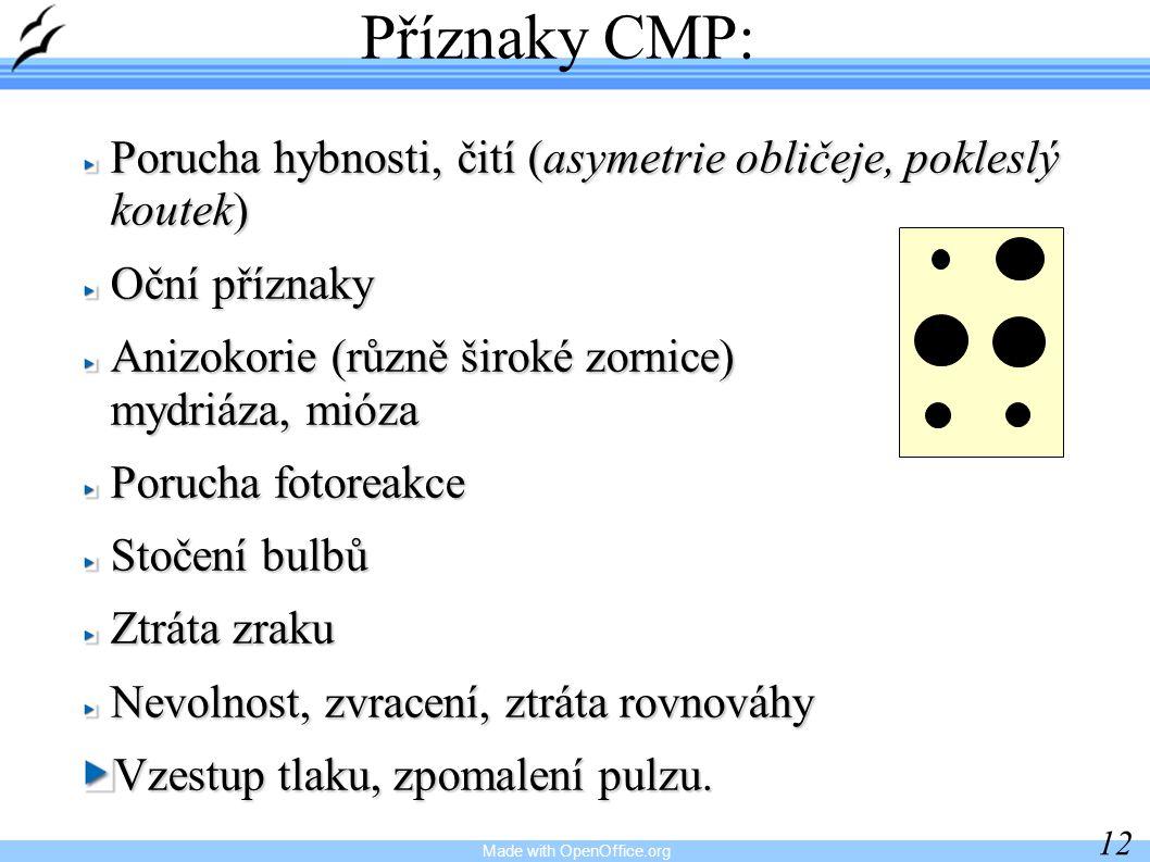 Made with OpenOffice.org 12 Příznaky CMP: Porucha hybnosti, čití (asymetrie obličeje, pokleslý koutek) Oční příznaky Anizokorie (různě široké zornice) mydriáza, mióza Porucha fotoreakce Stočení bulbů Ztráta zraku Nevolnost, zvracení, ztráta rovnováhy Vzestup tlaku, zpomalení pulzu.