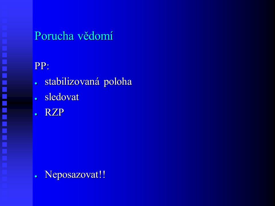 Porucha vědomí PP: ● stabilizovaná poloha ● sledovat ● RZP ● Neposazovat!!