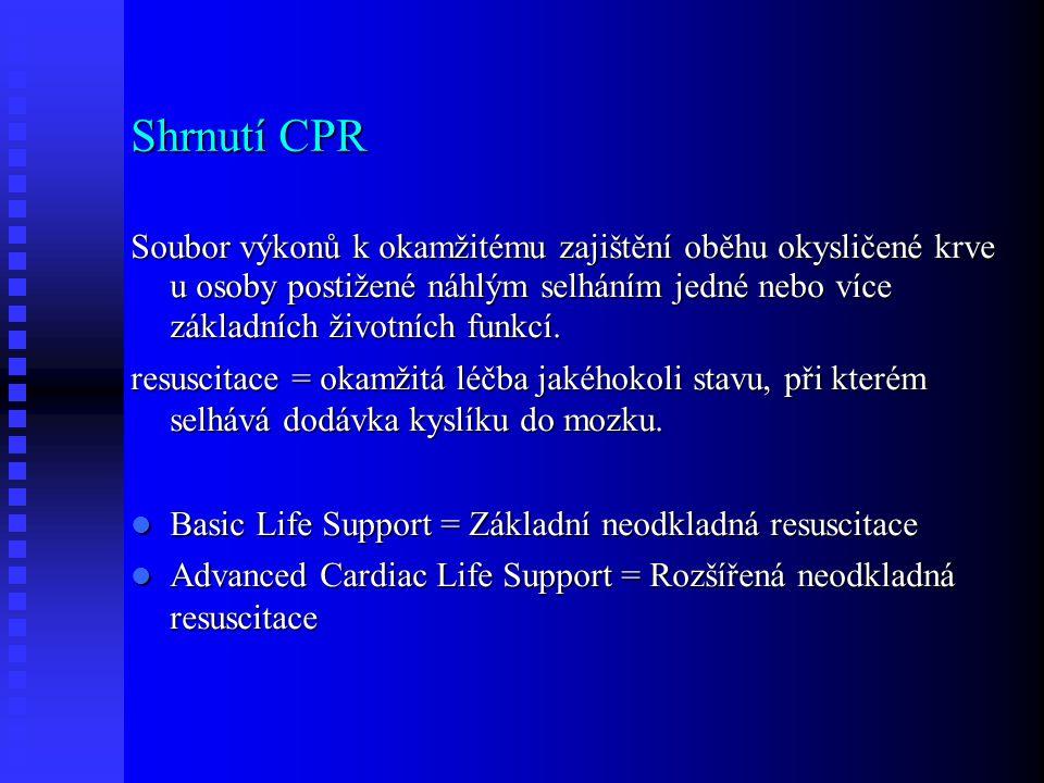 Shrnutí CPR Soubor výkonů k okamžitému zajištění oběhu okysličené krve u osoby postižené náhlým selháním jedné nebo více základních životních funkcí.