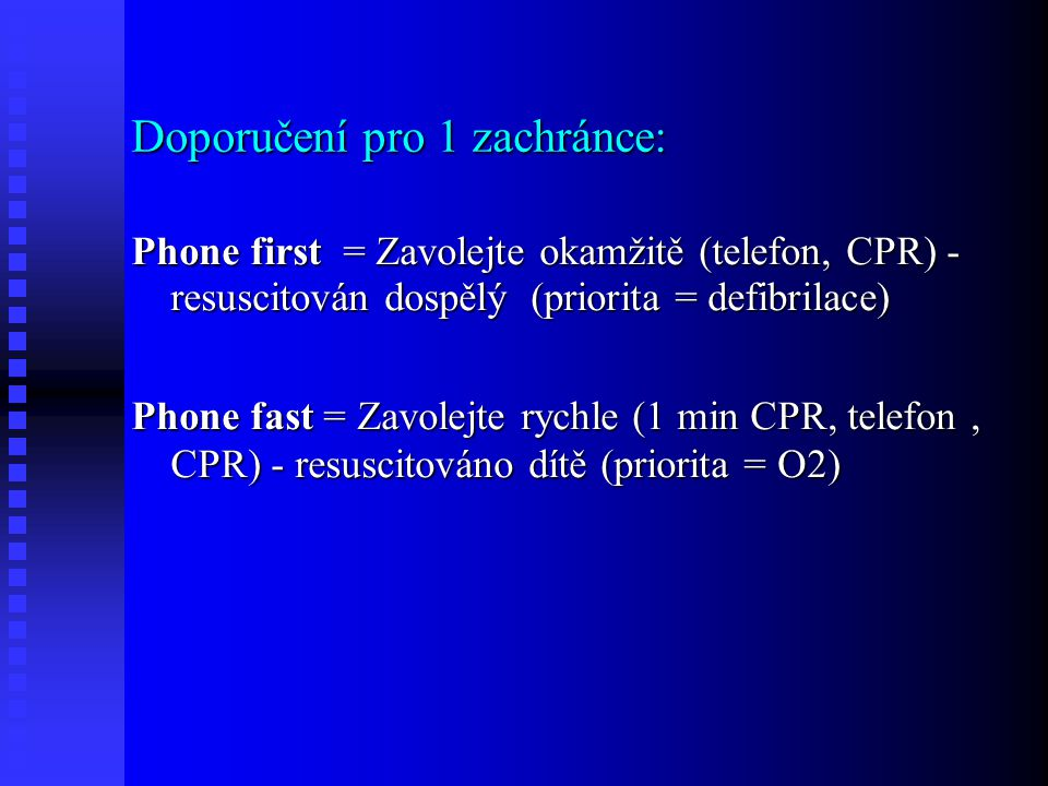 Doporučení pro 1 zachránce: Phone first = Zavolejte okamžitě (telefon, CPR) - resuscitován dospělý (priorita = defibrilace) Phone fast = Zavolejte rychle (1 min CPR, telefon, CPR) - resuscitováno dítě (priorita = O2)