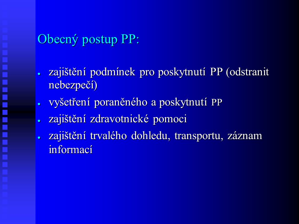 Obecný postup PP: ● zajištění podmínek pro poskytnutí PP (odstranit nebezpečí) ● vyšetření poraněného a poskytnutí PP ● zajištění zdravotnické pomoci ● zajištění trvalého dohledu, transportu, záznam informací