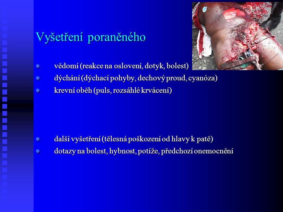 Vyšetření poraněného vědomí (reakce na oslovení, dotyk, bolest) vědomí (reakce na oslovení, dotyk, bolest) dýchání (dýchací pohyby, dechový proud, cyanóza) dýchání (dýchací pohyby, dechový proud, cyanóza) krevní oběh (puls, rozsáhlé krvácení) krevní oběh (puls, rozsáhlé krvácení) další vyšetření (tělesná poškození od hlavy k patě) další vyšetření (tělesná poškození od hlavy k patě) dotazy na bolest, hybnost, potíže, předchozí onemocnění dotazy na bolest, hybnost, potíže, předchozí onemocnění
