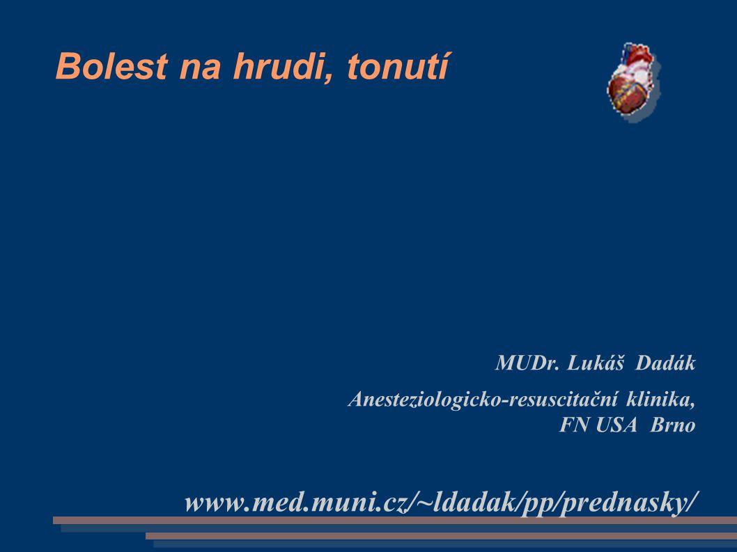 Bolest na hrudi, tonutí MUDr. Lukáš Dadák Anesteziologicko-resuscitační klinika, FN USA Brno www.med.muni.cz/~ldadak/pp/prednasky/
