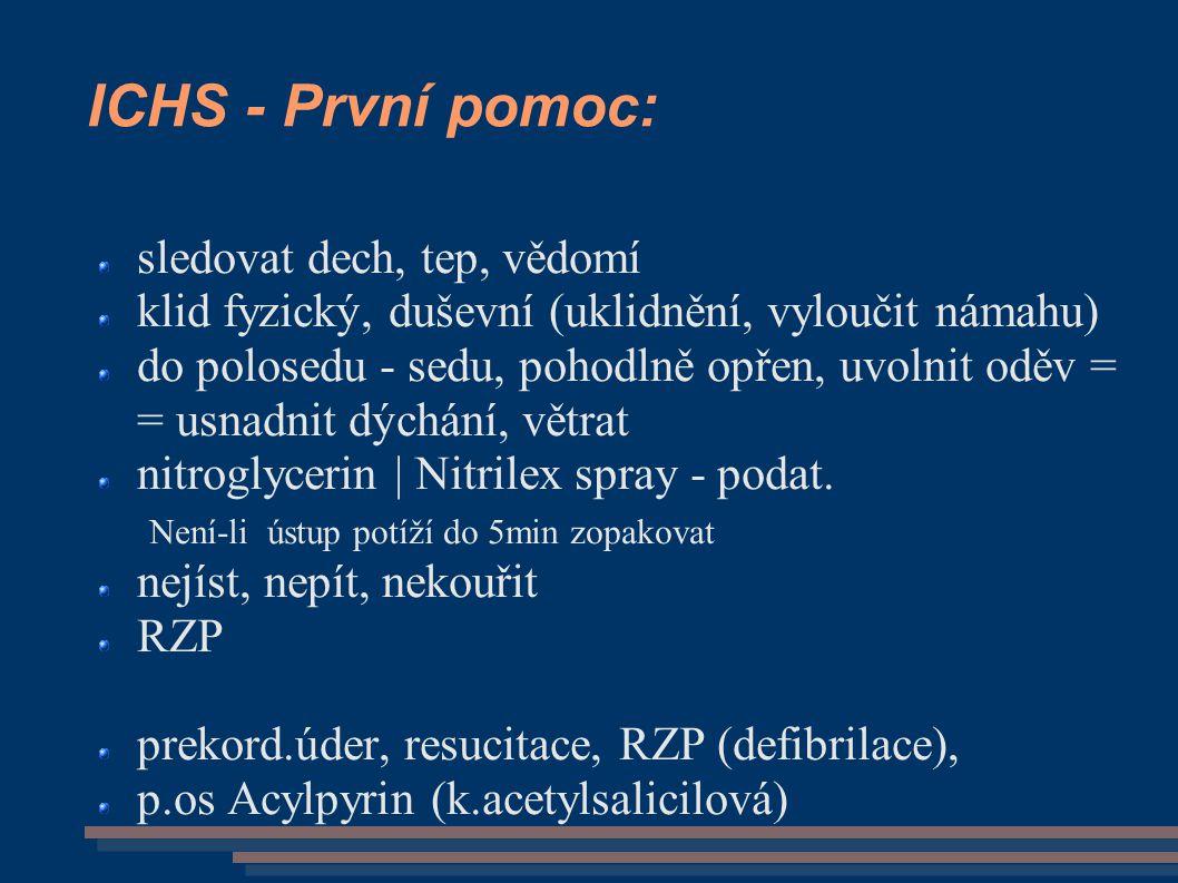 ICHS - První pomoc: sledovat dech, tep, vědomí klid fyzický, duševní (uklidnění, vyloučit námahu) do polosedu - sedu, pohodlně opřen, uvolnit oděv = = usnadnit dýchání, větrat nitroglycerin | Nitrilex spray - podat.