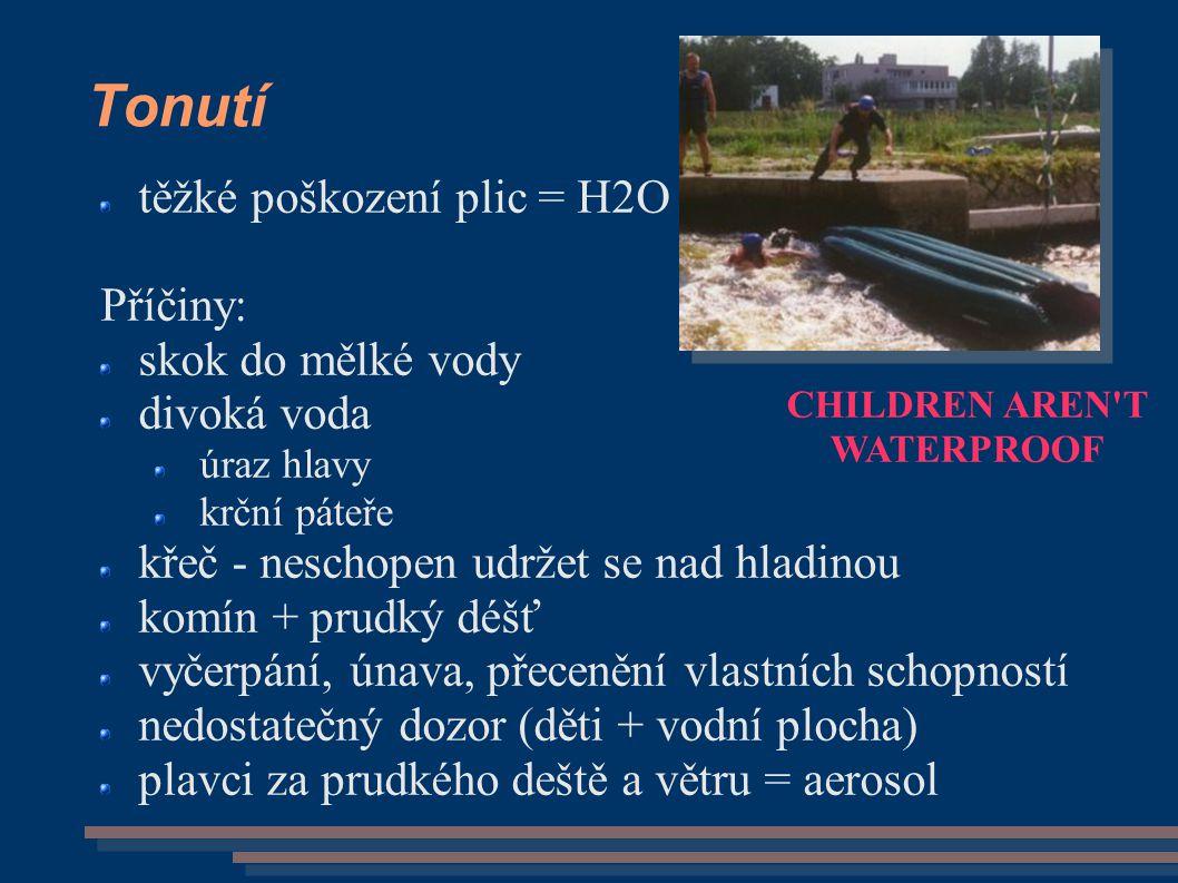 Tonutí těžké poškození plic = H2O Příčiny: skok do mělké vody divoká voda úraz hlavy krční páteře křeč - neschopen udržet se nad hladinou komín + prudký déšť vyčerpání, únava, přecenění vlastních schopností nedostatečný dozor (děti + vodní plocha) plavci za prudkého deště a větru = aerosol CHILDREN AREN T WATERPROOF