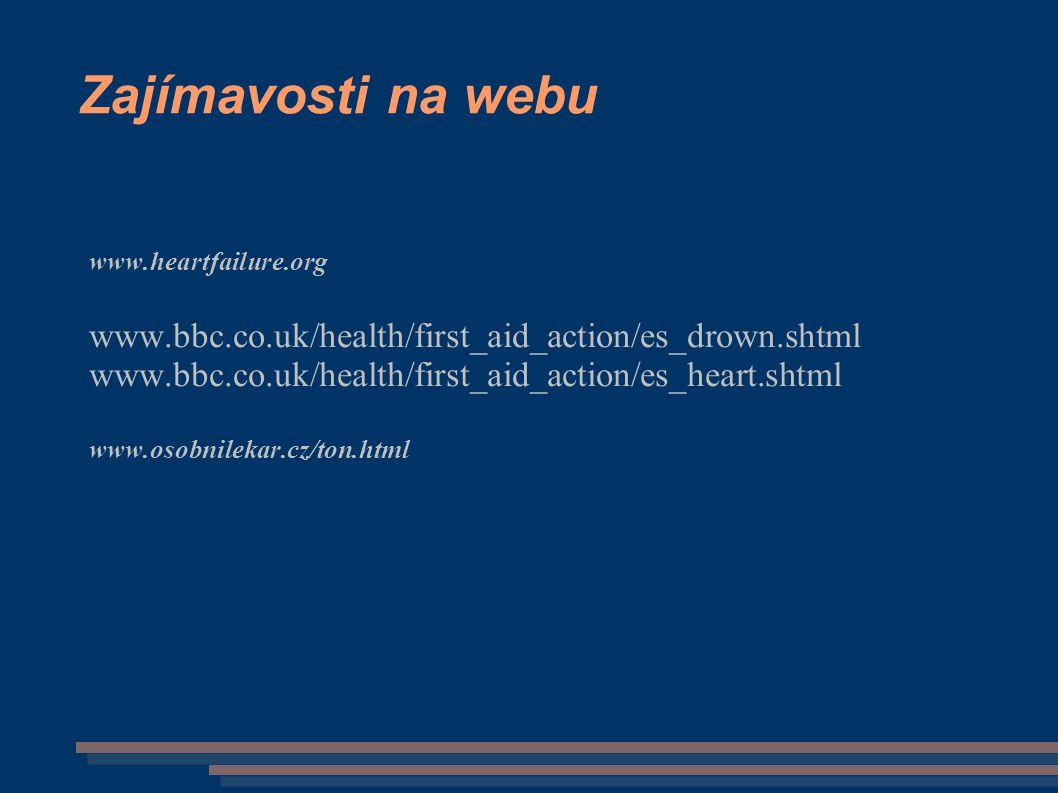 Zajímavosti na webu www.heartfailure.org www.bbc.co.uk/health/first_aid_action/es_drown.shtml www.bbc.co.uk/health/first_aid_action/es_heart.shtml www