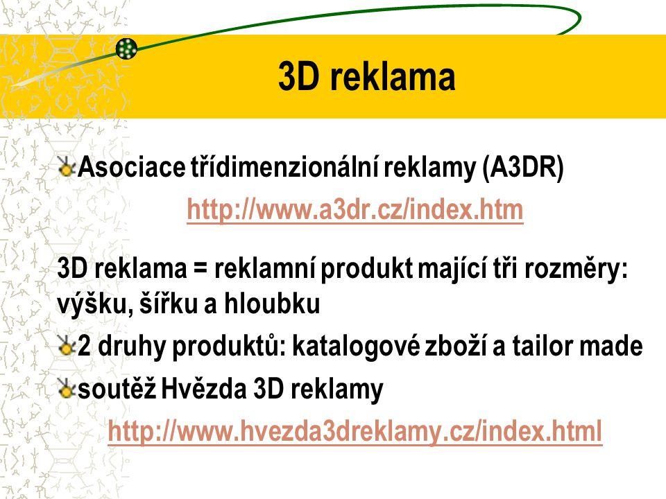 3D reklama Asociace třídimenzionální reklamy (A3DR) http://www.a3dr.cz/index.htm 3D reklama = reklamní produkt mající tři rozměry: výšku, šířku a hloubku 2 druhy produktů: katalogové zboží a tailor made soutěž Hvězda 3D reklamy http://www.hvezda3dreklamy.cz/index.html
