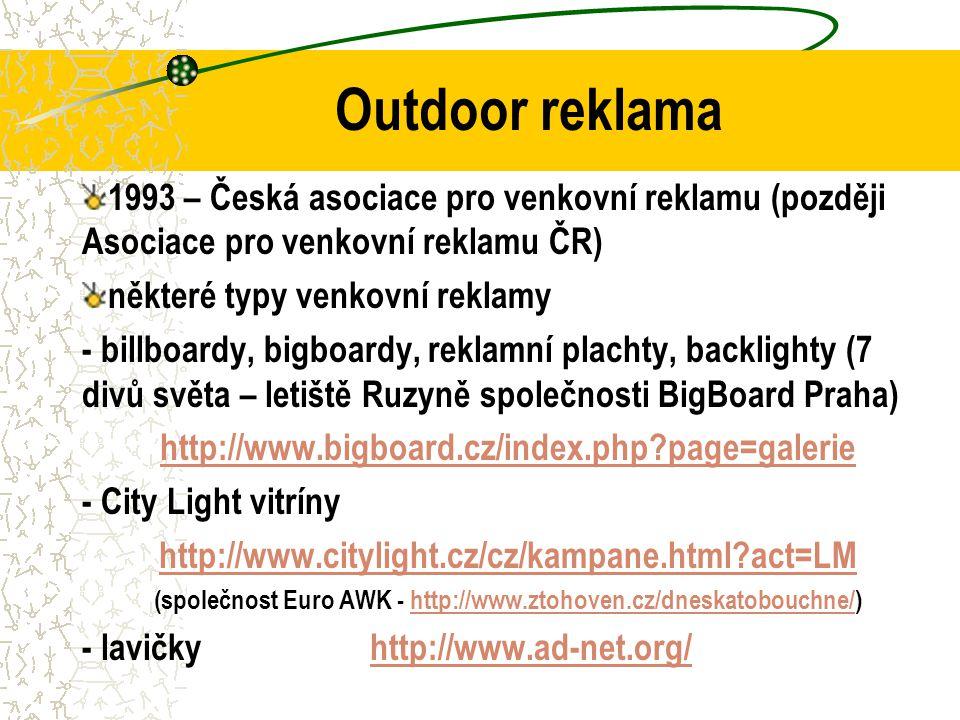 Outdoor reklama 1993 – Česká asociace pro venkovní reklamu (později Asociace pro venkovní reklamu ČR) některé typy venkovní reklamy - billboardy, bigboardy, reklamní plachty, backlighty (7 divů světa – letiště Ruzyně společnosti BigBoard Praha) http://www.bigboard.cz/index.php page=galerie - City Light vitríny http://www.citylight.cz/cz/kampane.html act=LM (společnost Euro AWK - http://www.ztohoven.cz/dneskatobouchne/)http://www.ztohoven.cz/dneskatobouchne/ - lavičky http://www.ad-net.org/http://www.ad-net.org/