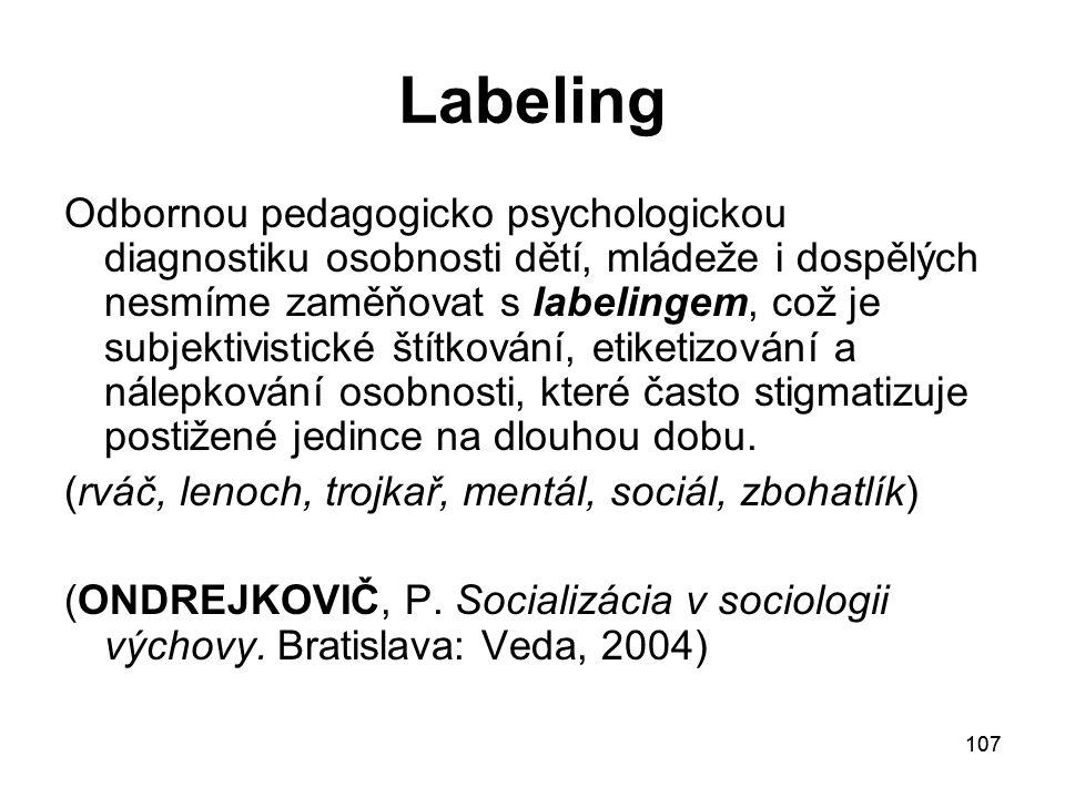 107 Labeling Odbornou pedagogicko psychologickou diagnostiku osobnosti dětí, mládeže i dospělých nesmíme zaměňovat s labelingem, což je subjektivistické štítkování, etiketizování a nálepkování osobnosti, které často stigmatizuje postižené jedince na dlouhou dobu.