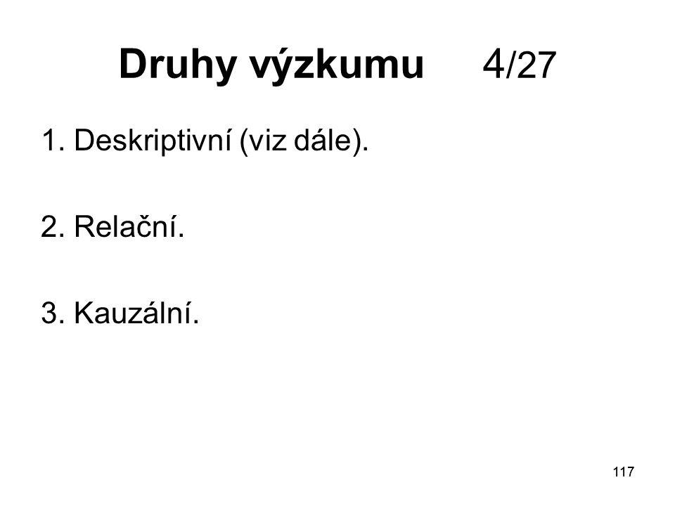 117 Druhy výzkumu 4 /27 1. Deskriptivní (viz dále). 2. Relační. 3. Kauzální.