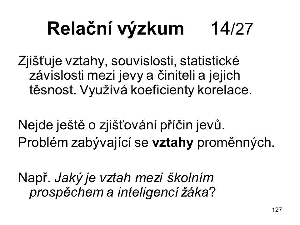 127 Relační výzkum 14 /27 Zjišťuje vztahy, souvislosti, statistické závislosti mezi jevy a činiteli a jejich těsnost.