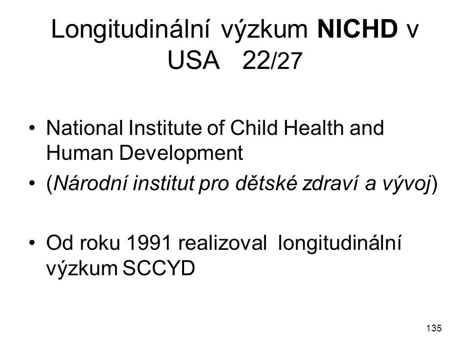 135 Longitudinální výzkum NICHD v USA 22 /27 National Institute of Child Health and Human Development (Národní institut pro dětské zdraví a vývoj) Od roku 1991 realizoval longitudinální výzkum SCCYD