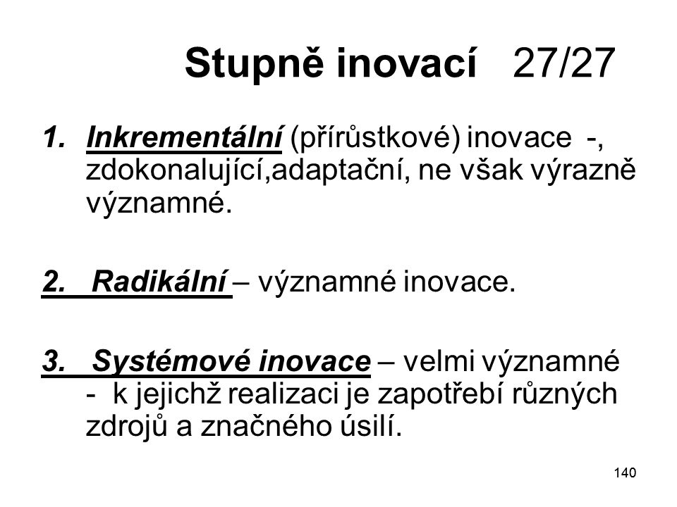 140 Stupně inovací 27/27 1.Inkrementální (přírůstkové) inovace -, zdokonalující,adaptační, ne však výrazně významné.