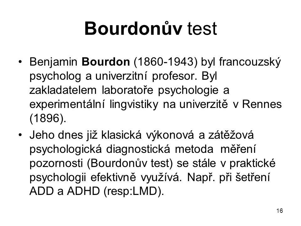 16 Bourdonův test Benjamin Bourdon (1860-1943) byl francouzský psycholog a univerzitní profesor.