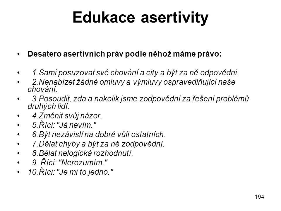 194 Edukace asertivity Desatero asertivních práv podle něhož máme právo: 1.Sami posuzovat své chování a city a být za ně odpovědni.