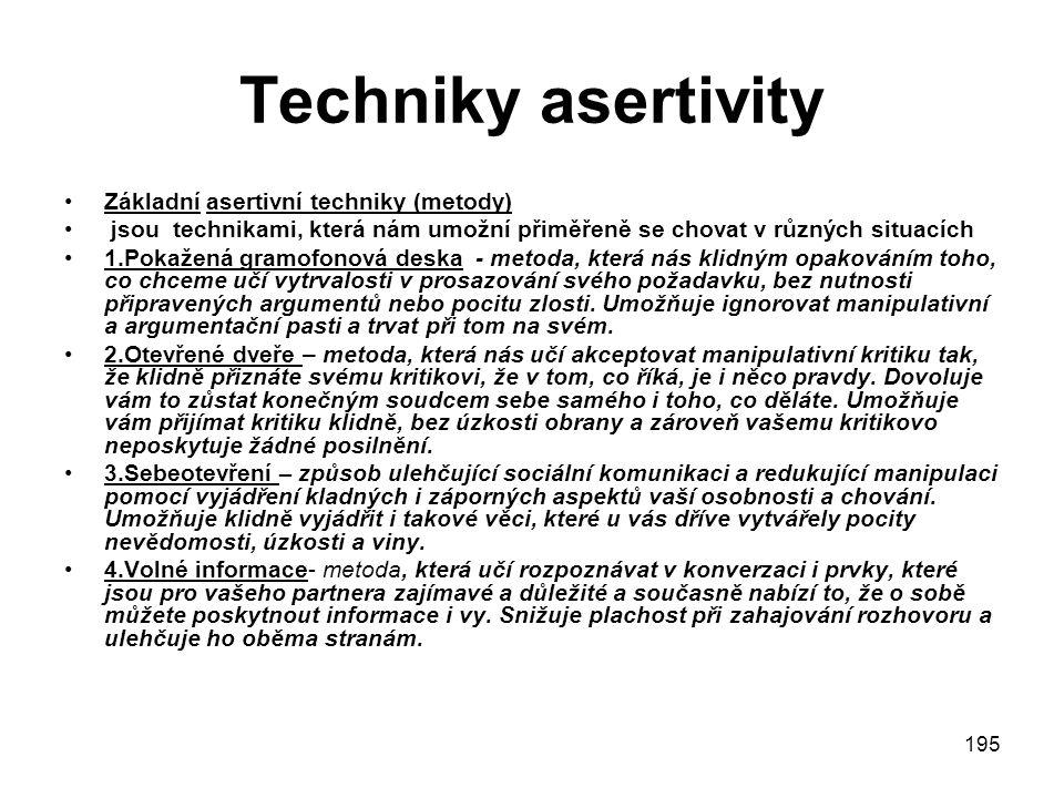 195 Techniky asertivity Základní asertivní techniky (metody) jsou technikami, která nám umožní přiměřeně se chovat v různých situacích 1.Pokažená gramofonová deska - metoda, která nás klidným opakováním toho, co chceme učí vytrvalosti v prosazování svého požadavku, bez nutnosti připravených argumentů nebo pocitu zlosti.