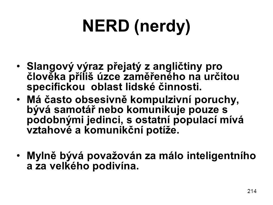 214 NERD (nerdy) Slangový výraz přejatý z angličtiny pro člověka příliš úzce zaměřeného na určitou specifickou oblast lidské činnosti.