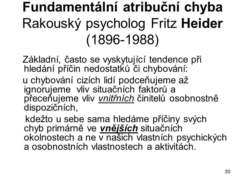 30 Fundamentální atribuční chyba Rakouský psycholog Fritz Heider (1896-1988) Základní, často se vyskytující tendence při hledání příčin nedostatků či chybování: u chybování cizích lidí podceňujeme až ignorujeme vliv situačních faktorů a přeceňujeme vliv vnitřních činitelů osobnostně dispozičních, kdežto u sebe sama hledáme příčiny svých chyb primárně ve vnějších situačních okolnostech a ne v našich vlastních psychických a osobnostních vlastnostech a aktivitách.