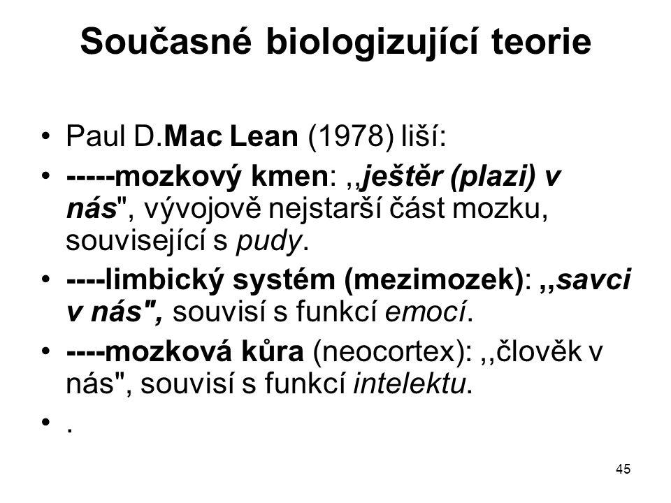 45 Současné biologizující teorie Paul D.Mac Lean (1978) liší: -----mozkový kmen:,,ještěr (plazi) v nás , vývojově nejstarší část mozku, související s pudy.