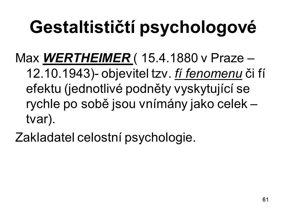 61 Gestaltističtí psychologové Max WERTHEIMER ( 15.4.1880 v Praze – 12.10.1943)- objevitel tzv.