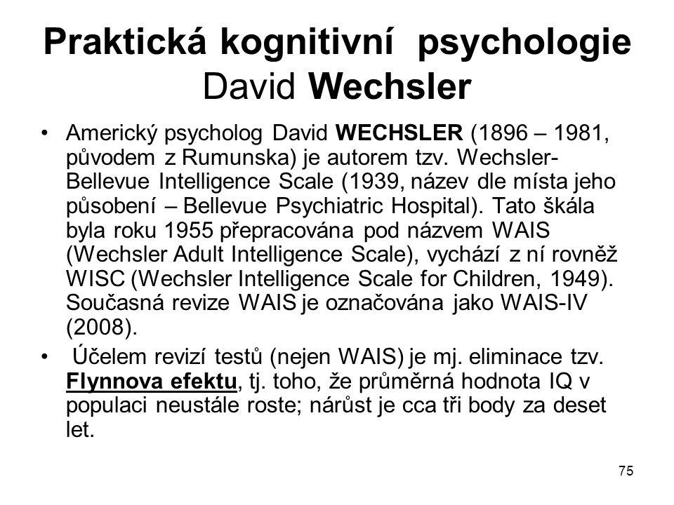 75 Praktická kognitivní psychologie David Wechsler Americký psycholog David WECHSLER (1896 – 1981, původem z Rumunska) je autorem tzv.