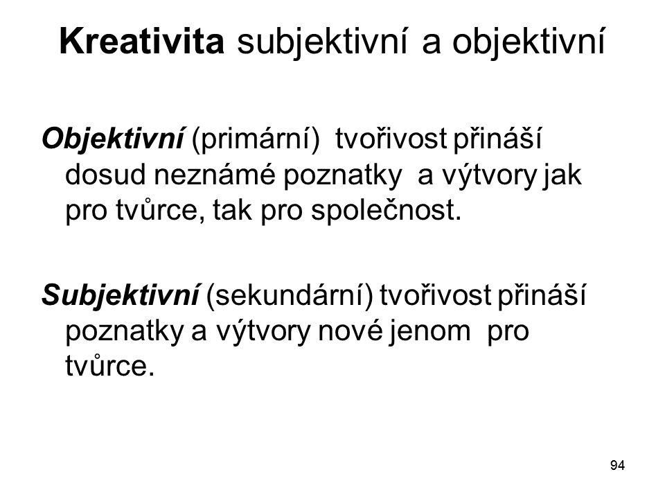 94 Kreativita subjektivní a objektivní Objektivní (primární) tvořivost přináší dosud neznámé poznatky a výtvory jak pro tvůrce, tak pro společnost.