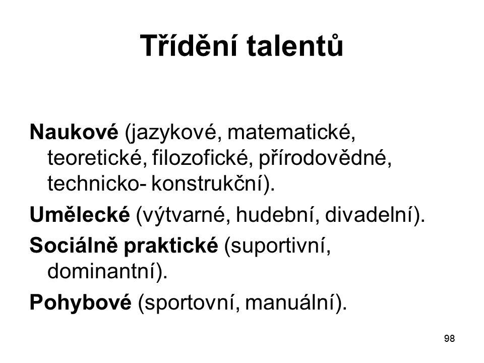 98 Třídění talentů Naukové (jazykové, matematické, teoretické, filozofické, přírodovědné, technicko- konstrukční).
