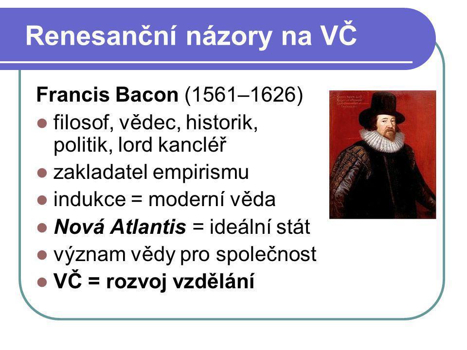 Renesanční názory na VČ Francis Bacon (1561–1626) filosof, vědec, historik, politik, lord kancléř zakladatel empirismu indukce = moderní věda Nová Atl