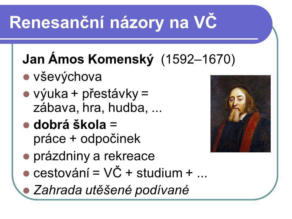 Renesanční názory na VČ Jan Ámos Komenský (1592–1670) vševýchova výuka + přestávky = zábava, hra, hudba,... dobrá škola = práce + odpočinek prázdniny