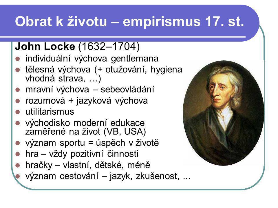 Obrat k životu – empirismus 17. st. John Locke (1632–1704) individuální výchova gentlemana tělesná výchova (+ otužování, hygiena, vhodná strava, …) mr