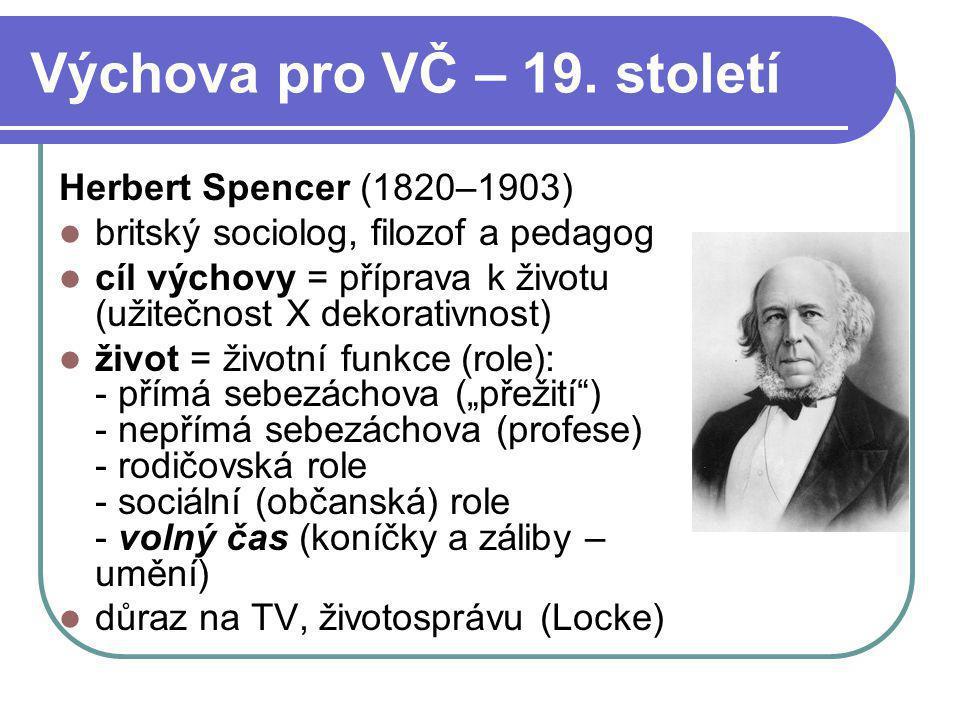Výchova pro VČ – 19. století Herbert Spencer (1820–1903) britský sociolog, filozof a pedagog cíl výchovy = příprava k životu (užitečnost X dekorativno