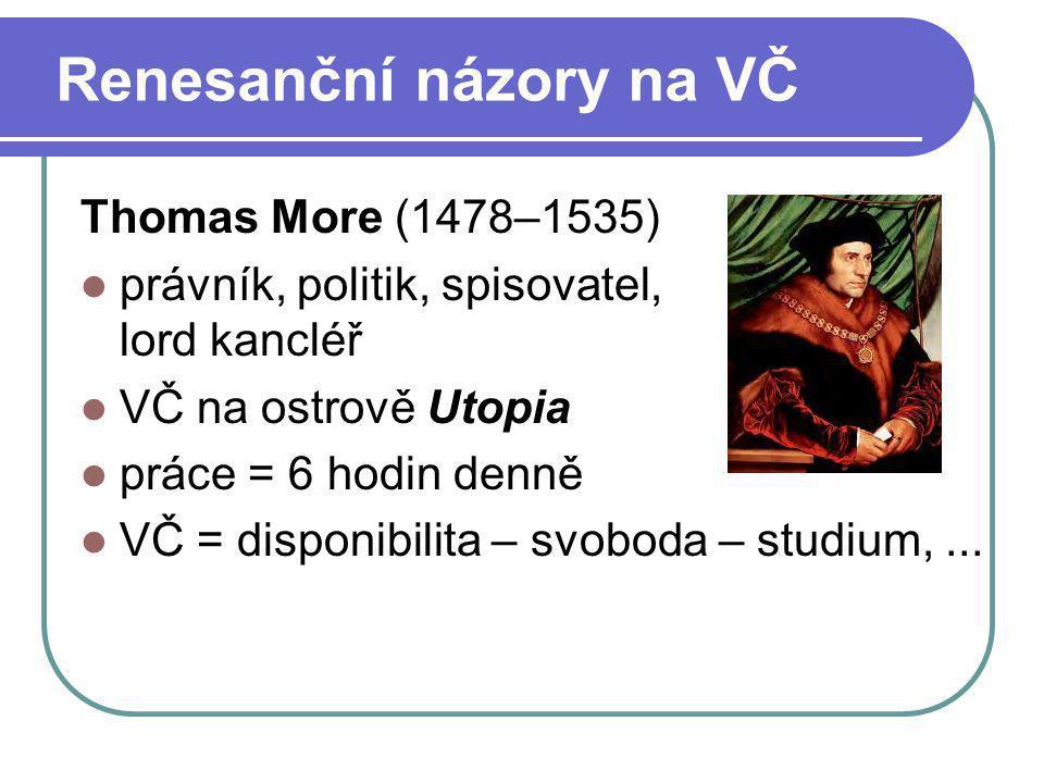 Renesanční názory na VČ Thomas More (1478–1535) právník, politik, spisovatel, lord kancléř VČ na ostrově Utopia práce = 6 hodin denně VČ = disponibili