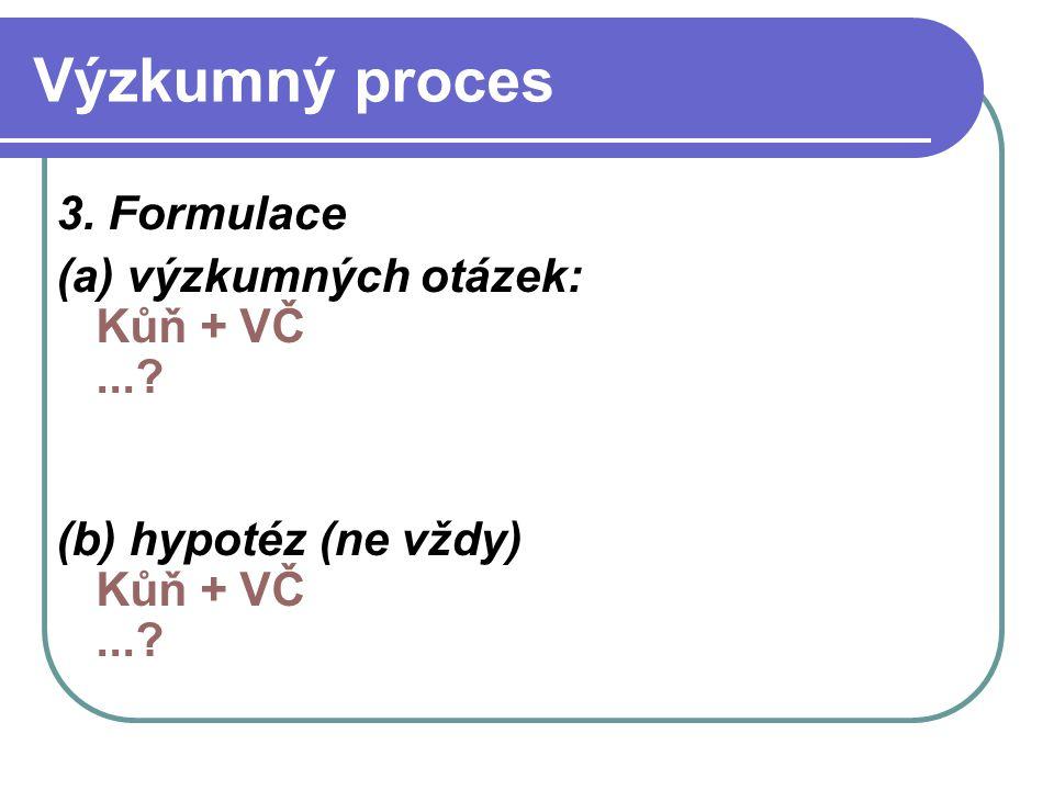Výzkumný proces 3. Formulace (a) výzkumných otázek: Kůň + VČ...? (b) hypotéz (ne vždy) Kůň + VČ...?