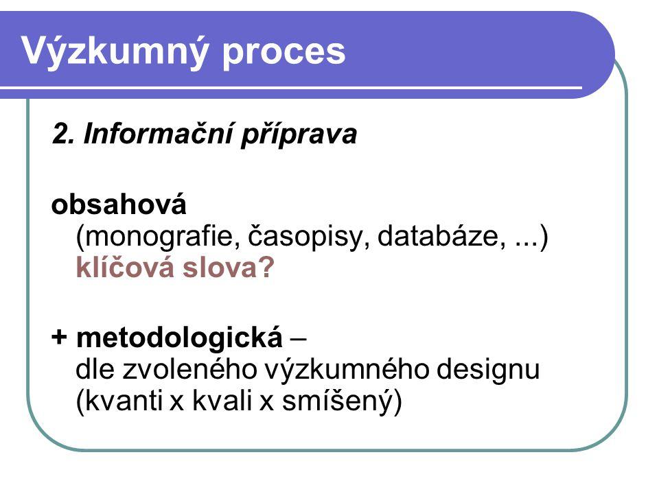 Výzkumný proces 2. Informační příprava obsahová (monografie, časopisy, databáze,...) klíčová slova? + metodologická – dle zvoleného výzkumného designu