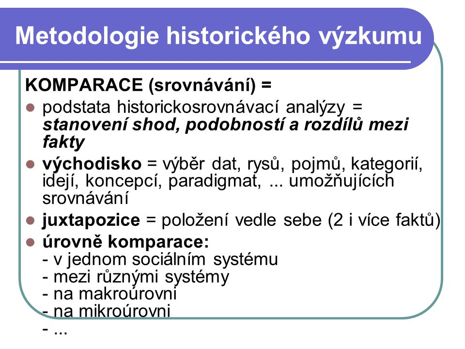 Metodologie historického výzkumu KOMPARACE (srovnávání) = podstata historickosrovnávací analýzy = stanovení shod, podobností a rozdílů mezi fakty vých