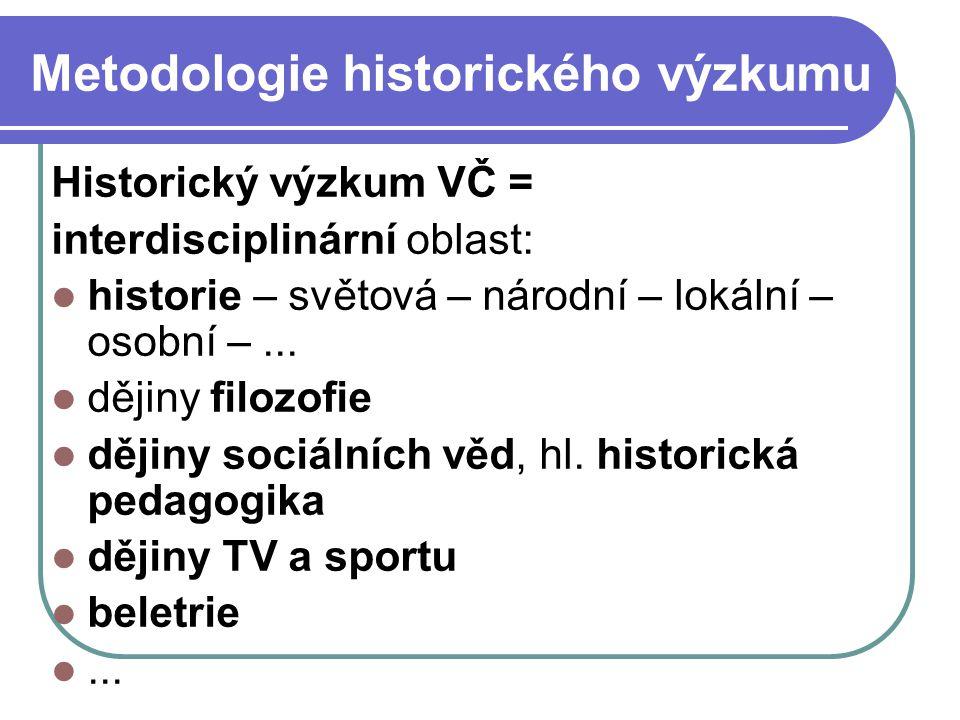 Metodologie historického výzkumu Historický výzkum VČ = interdisciplinární oblast: historie – světová – národní – lokální – osobní –... dějiny filozof