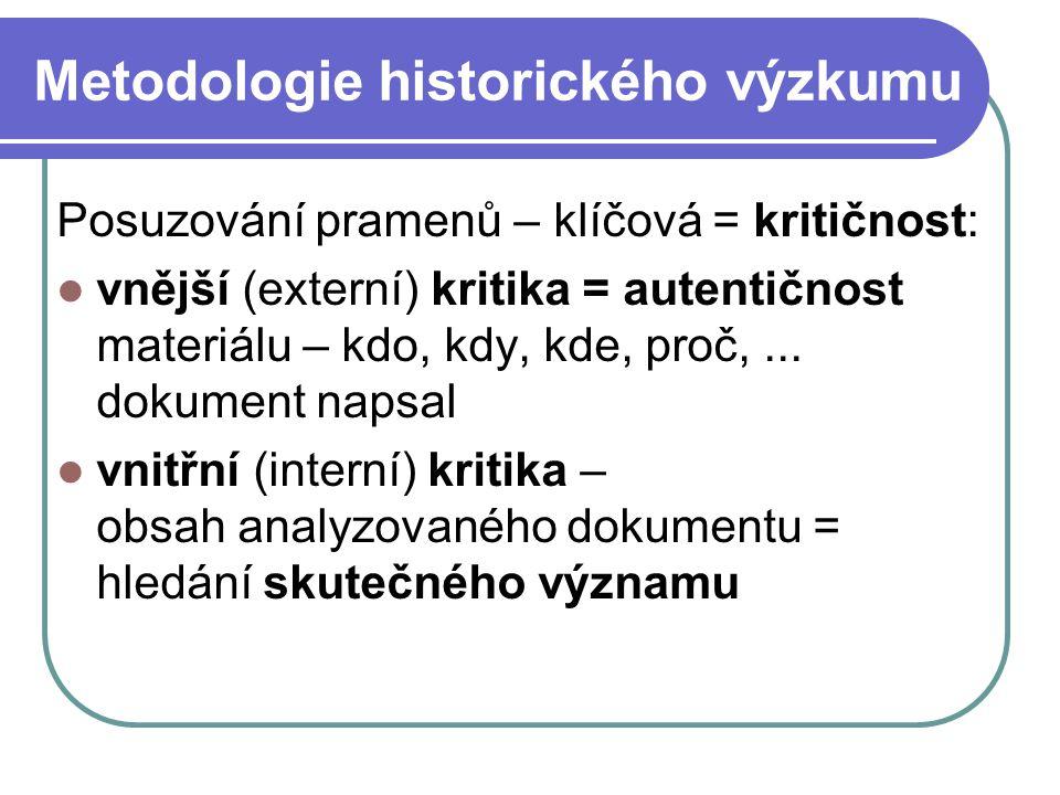 Metodologie historického výzkumu Posuzování pramenů – klíčová = kritičnost: vnější (externí) kritika = autentičnost materiálu – kdo, kdy, kde, proč,..