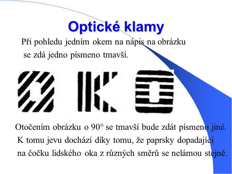 Optické klamy Při pohledu jedním okem na nápis na obrázku se zdá jedno písmeno tmavší. Otočením obrázku o 90° se tmavší bude zdát písmeno jiné. K tomu